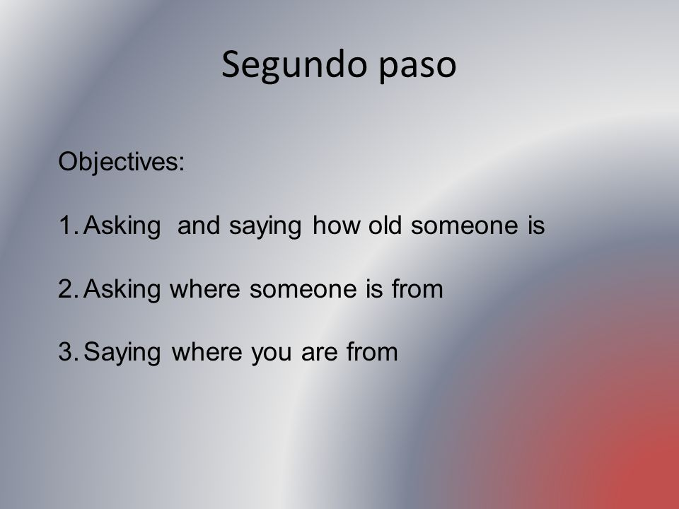 Segundo paso Objectives: Asking and saying how old someone is
