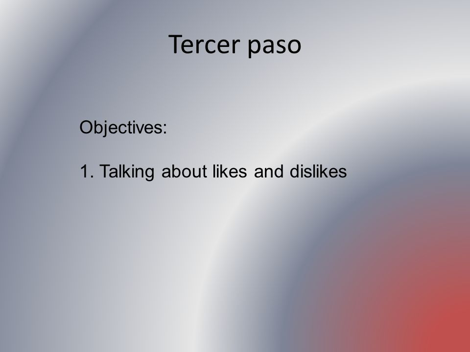 Tercer paso Objectives: 1. Talking about likes and dislikes