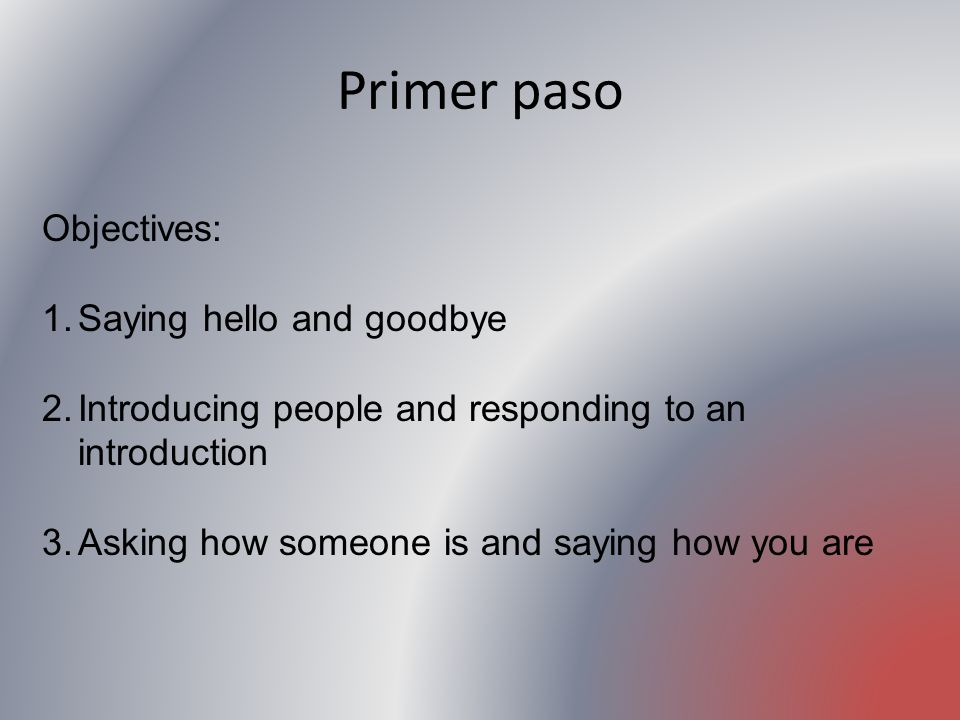 Primer paso Objectives: Saying hello and goodbye