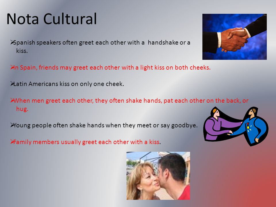 Nota Cultural Spanish speakers often greet each other with a handshake or a. kiss.