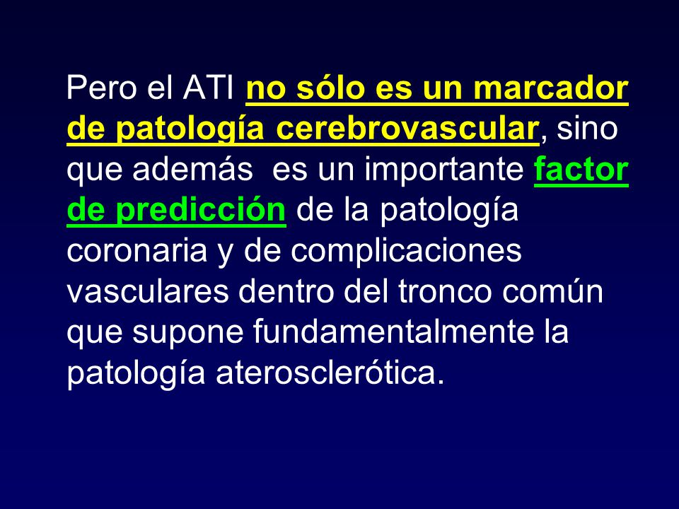 Pero el ATI no sólo es un marcador de patología cerebrovascular, sino que además es un importante factor de predicción de la patología coronaria y de complicaciones vasculares dentro del tronco común que supone fundamentalmente la patología aterosclerótica.