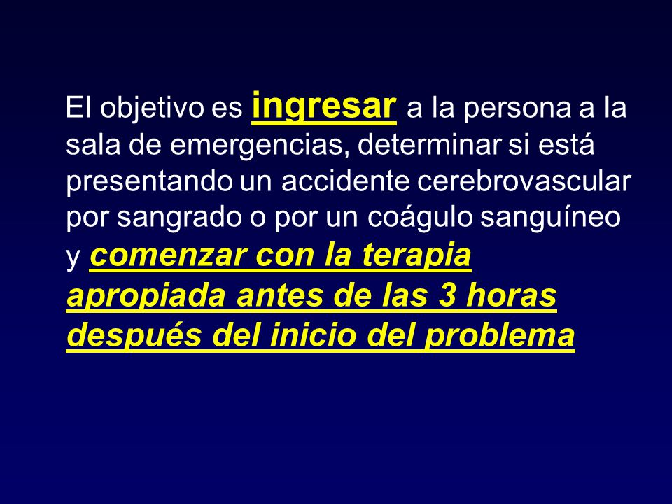 El objetivo es ingresar a la persona a la sala de emergencias, determinar si está presentando un accidente cerebrovascular por sangrado o por un coágulo sanguíneo y comenzar con la terapia apropiada antes de las 3 horas después del inicio del problema