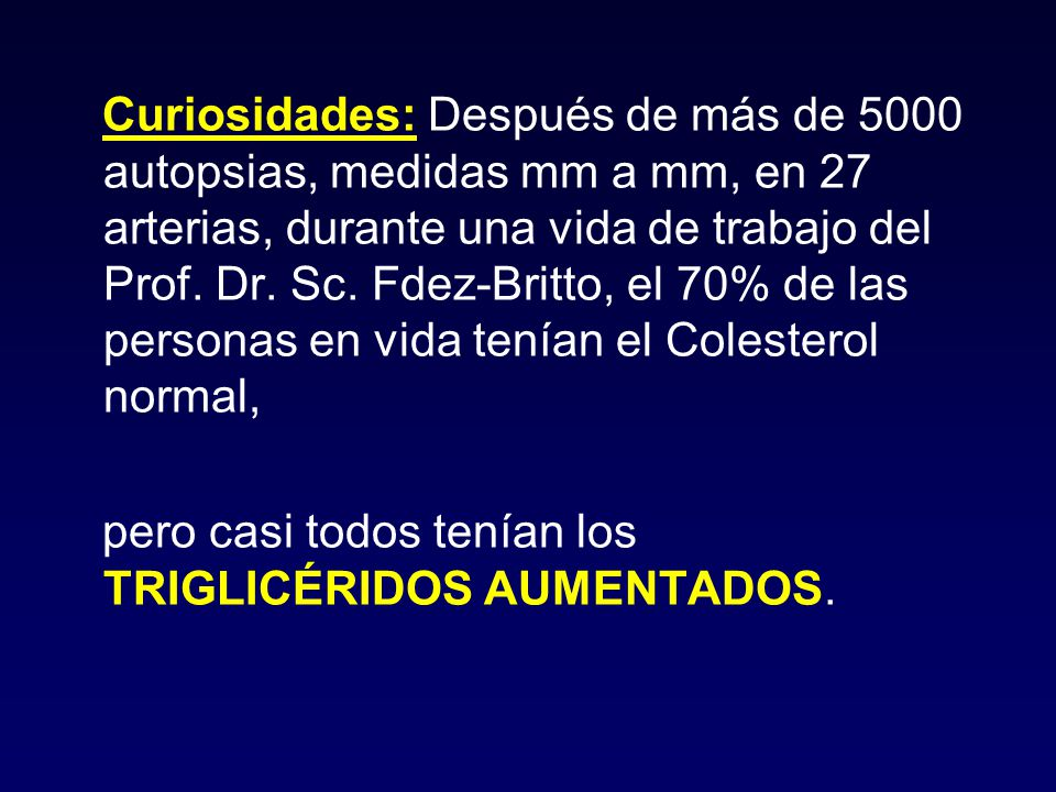 Curiosidades: Después de más de 5000 autopsias, medidas mm a mm, en 27 arterias, durante una vida de trabajo del Prof. Dr. Sc. Fdez-Britto, el 70% de las personas en vida tenían el Colesterol normal,