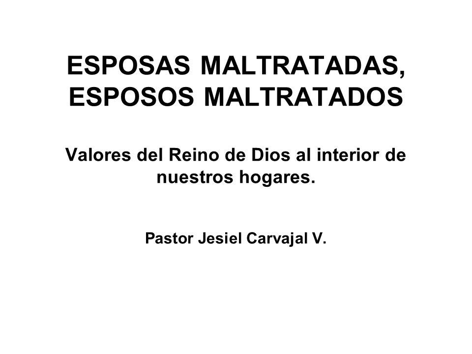 ESPOSAS MALTRATADAS, ESPOSOS MALTRATADOS Valores del Reino de Dios al interior de nuestros hogares.