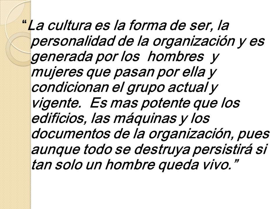 La cultura es la forma de ser, la personalidad de la organización y es generada por los hombres y mujeres que pasan por ella y condicionan el grupo actual y vigente.