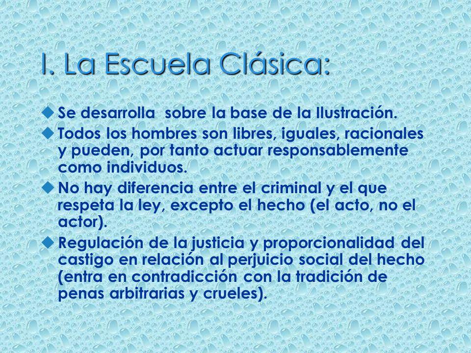 I. La Escuela Clásica: Se desarrolla sobre la base de la Ilustración.