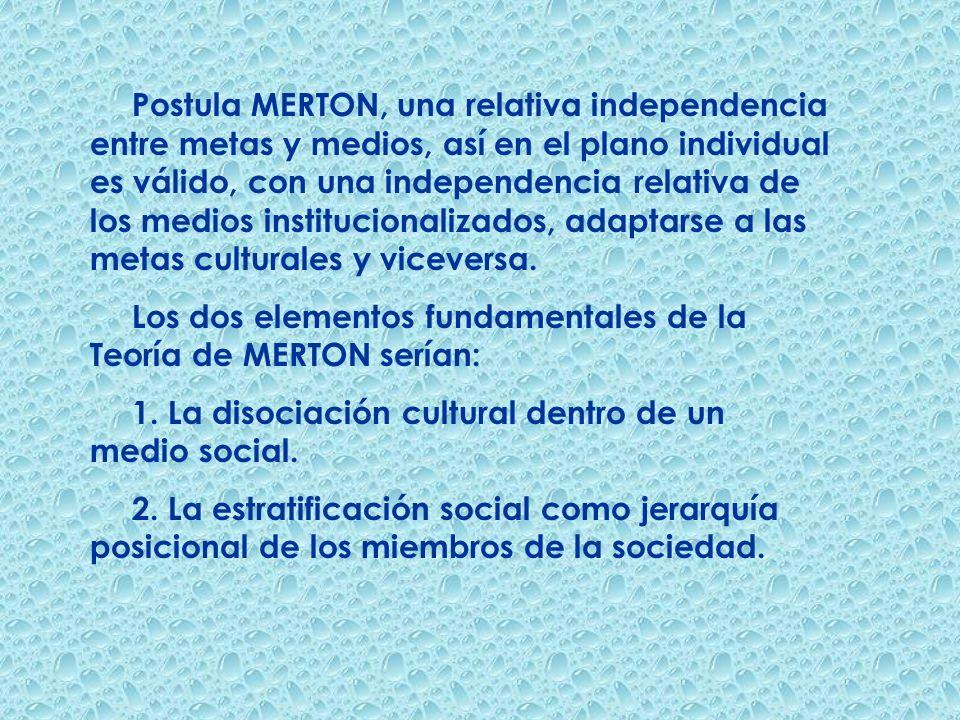 Postula MERTON, una relativa independencia entre metas y medios, así en el plano individual es válido, con una independencia relativa de los medios institucionalizados, adaptarse a las metas culturales y viceversa.