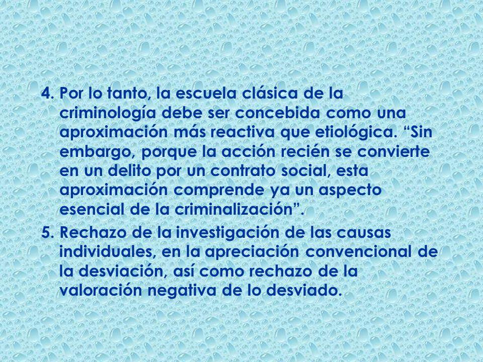 4. Por lo tanto, la escuela clásica de la criminología debe ser concebida como una aproximación más reactiva que etiológica. Sin embargo, porque la acción recién se convierte en un delito por un contrato social, esta aproximación comprende ya un aspecto esencial de la criminalización .
