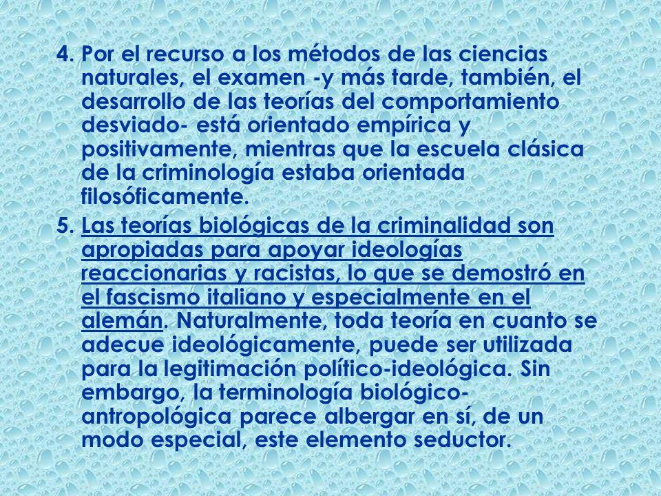 4. Por el recurso a los métodos de las ciencias naturales, el examen -y más tarde, también, el desarrollo de las teorías del comportamiento desviado- está orientado empírica y positivamente, mientras que la escuela clásica de la criminología estaba orientada filosóficamente.