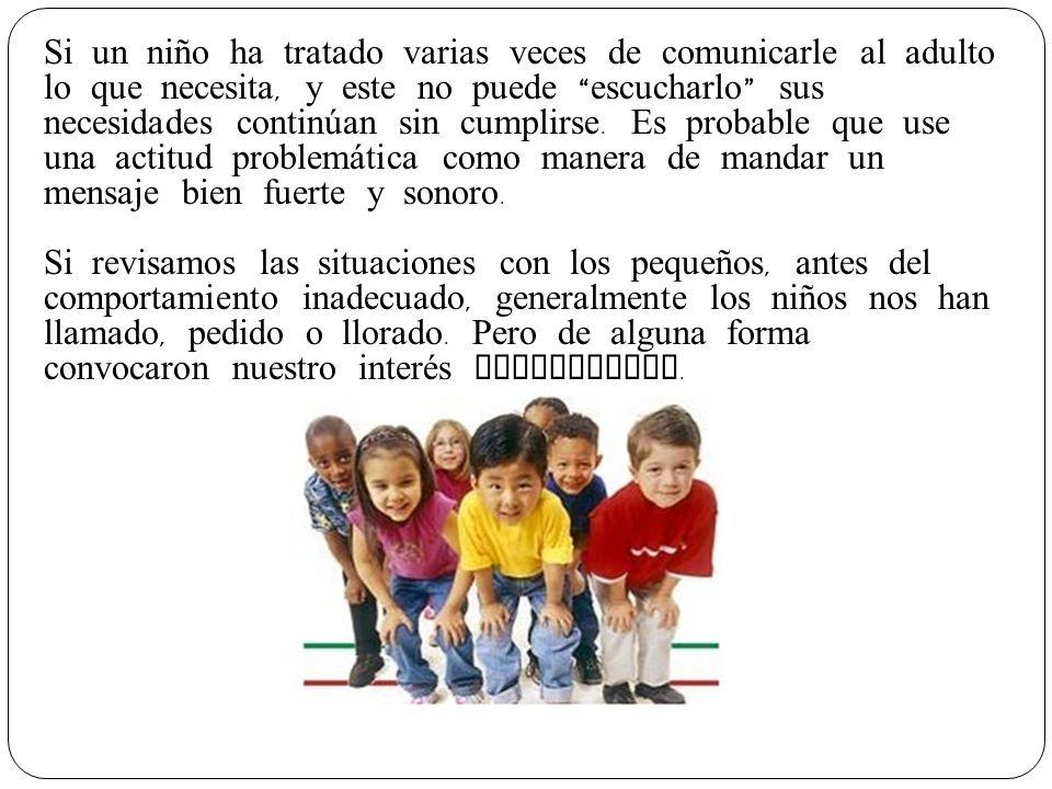 Si un niño ha tratado varias veces de comunicarle al adulto lo que necesita, y este no puede escucharlo sus necesidades continúan sin cumplirse.