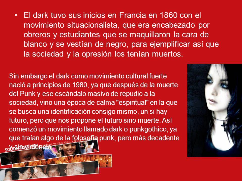 El dark tuvo sus inicios en Francia en 1860 con el movimiento situacionalista, que era encabezado por obreros y estudiantes que se maquillaron la cara de blanco y se vestían de negro, para ejemplificar así que la sociedad y la opresión los tenían muertos.