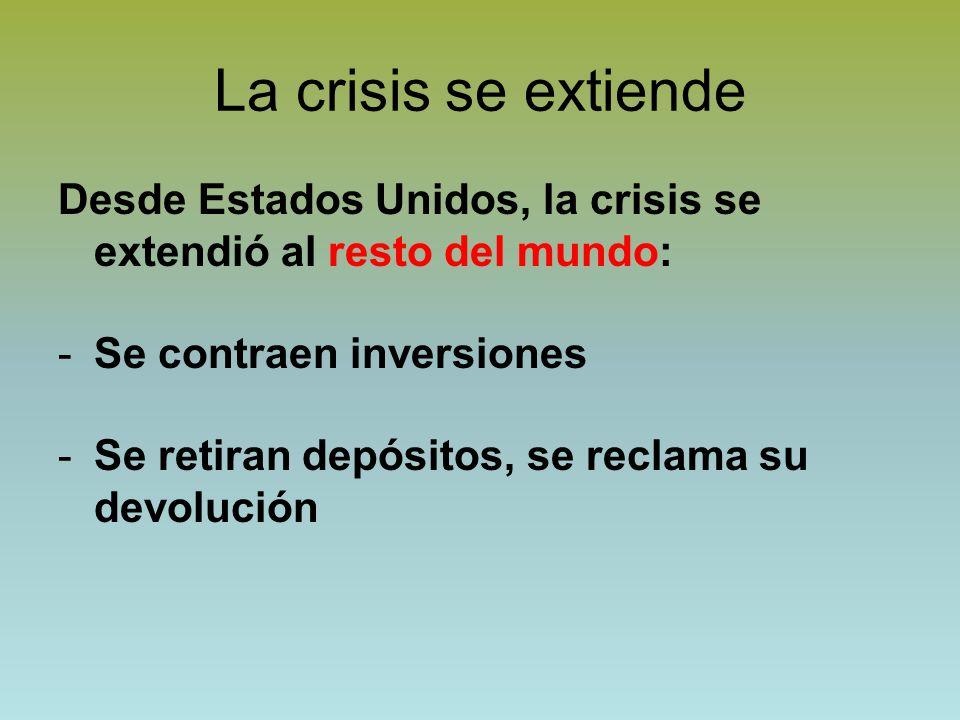 La crisis se extiende Desde Estados Unidos, la crisis se extendió al resto del mundo: Se contraen inversiones.