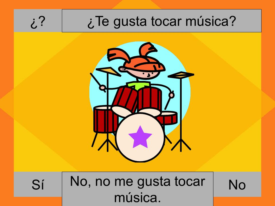 ¿ ¿Te gusta tocar música Sí No, no me gusta tocar música. Si, me gusta tocar música. No