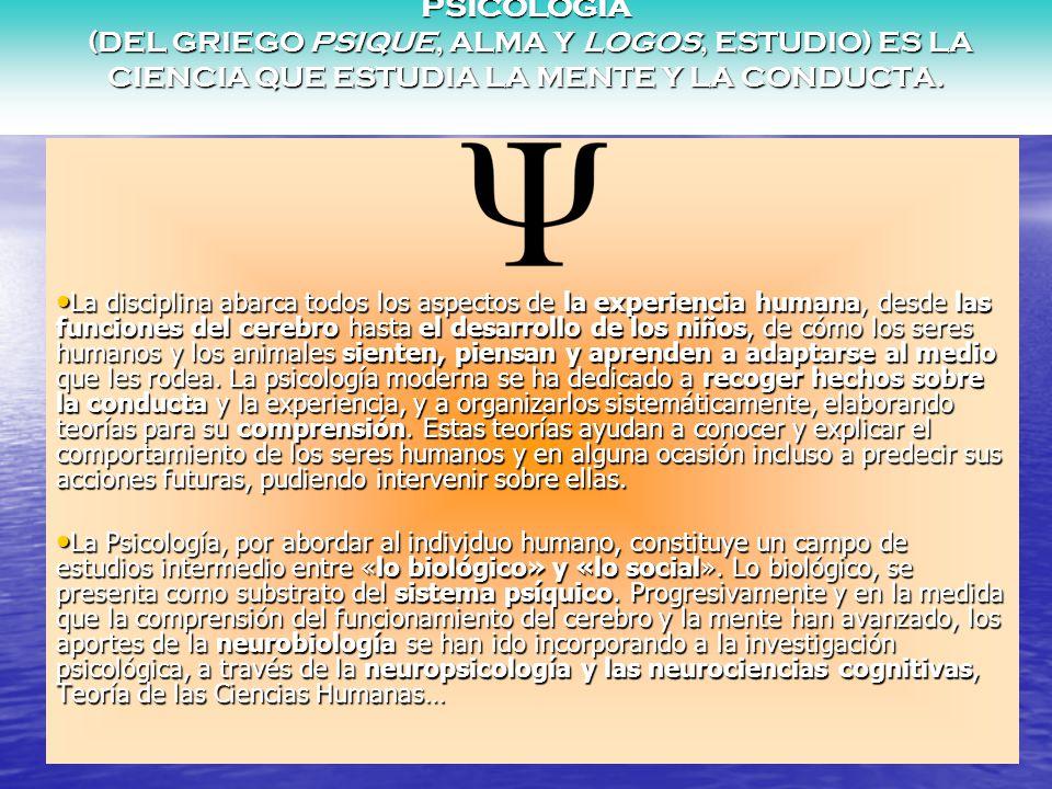 PSICOLOGÍA (DEL GRIEGO PSIQUE, ALMA Y LOGOS, ESTUDIO) ES LA CIENCIA QUE ESTUDIA LA MENTE Y LA CONDUCTA.