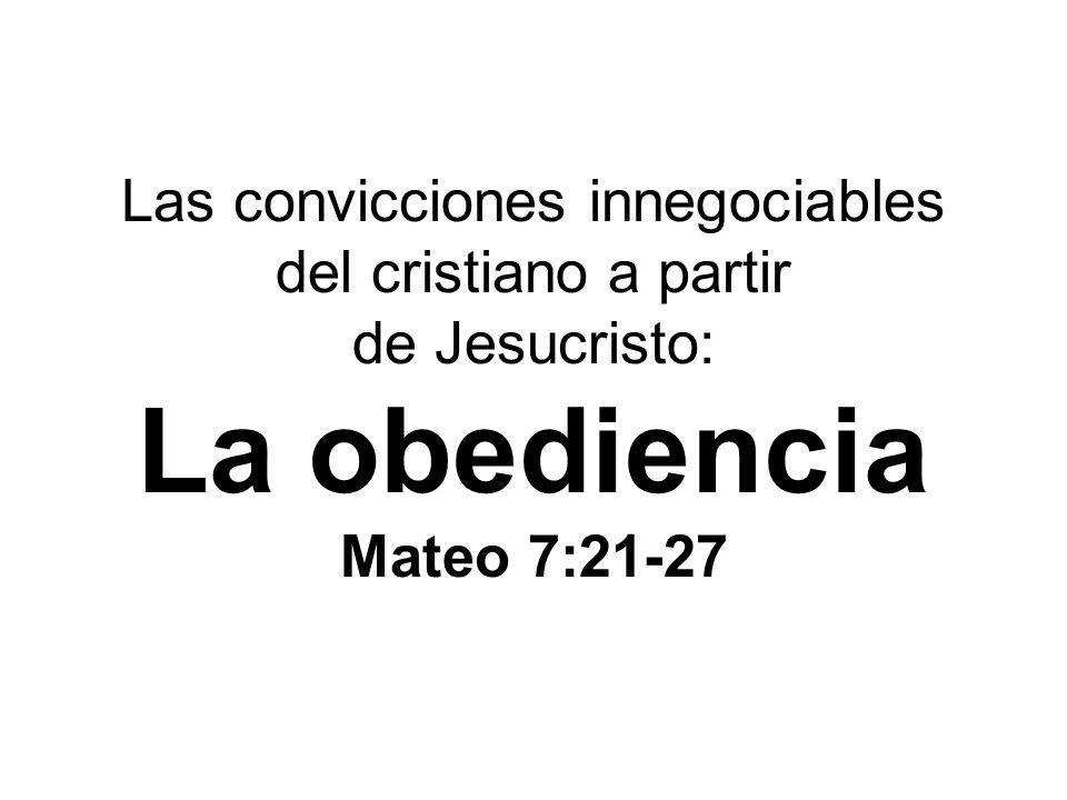 Las convicciones innegociables del cristiano a partir de Jesucristo: La obediencia Mateo 7:21-27
