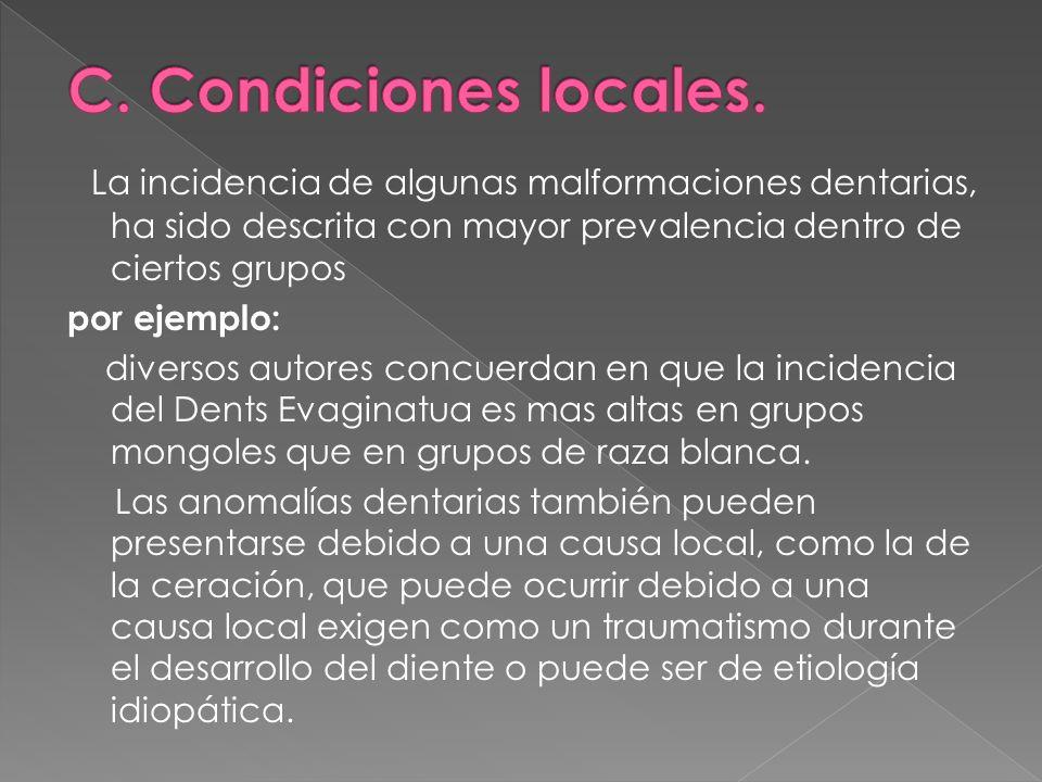 C. Condiciones locales. La incidencia de algunas malformaciones dentarias, ha sido descrita con mayor prevalencia dentro de ciertos grupos.