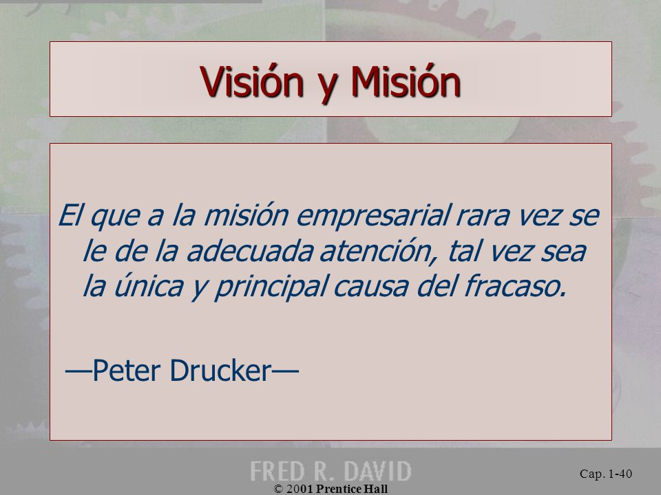 Visión y Misión El que a la misión empresarial rara vez se le de la adecuada atención, tal vez sea la única y principal causa del fracaso.