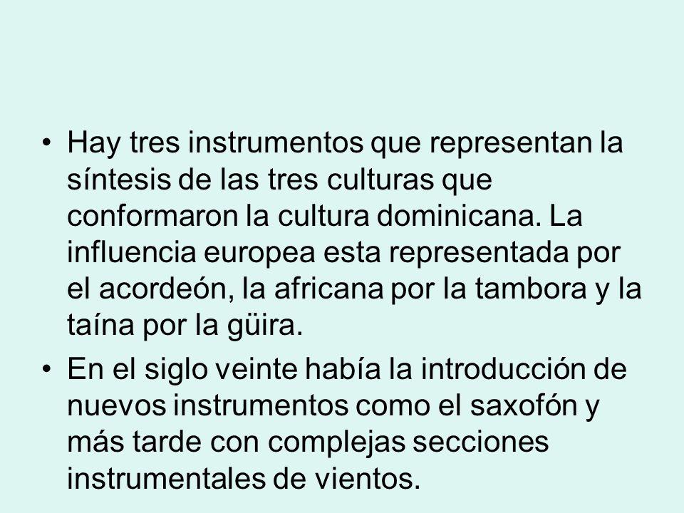 Hay tres instrumentos que representan la síntesis de las tres culturas que conformaron la cultura dominicana. La influencia europea esta representada por el acordeón, la africana por la tambora y la taína por la güira.