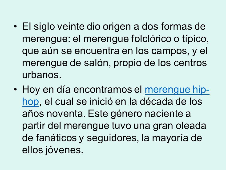 El siglo veinte dio origen a dos formas de merengue: el merengue folclórico o típico, que aún se encuentra en los campos, y el merengue de salón, propio de los centros urbanos.