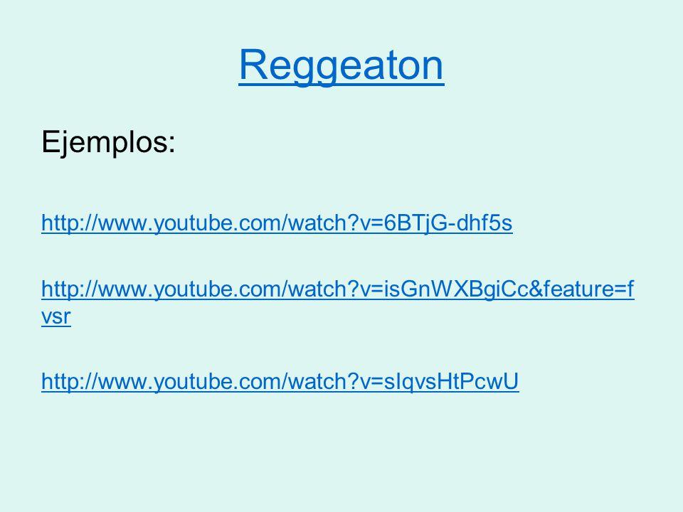 Reggeaton Ejemplos: http://www.youtube.com/watch v=6BTjG-dhf5s