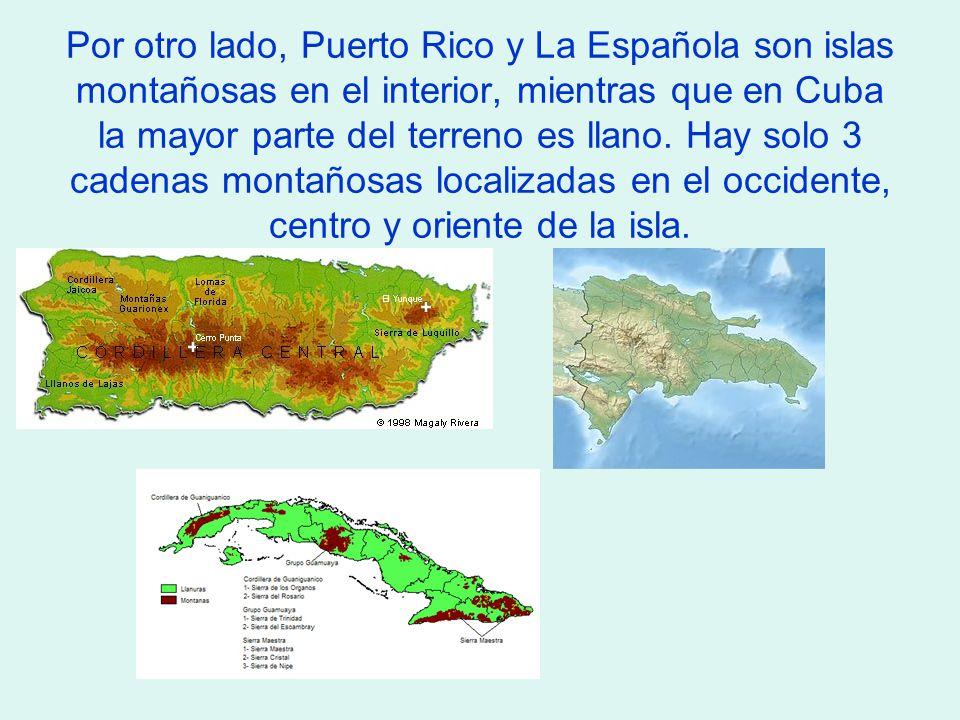 Por otro lado, Puerto Rico y La Española son islas montañosas en el interior, mientras que en Cuba la mayor parte del terreno es llano.