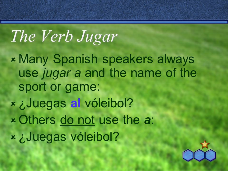 The Verb Jugar Many Spanish speakers always use jugar a and the name of the sport or game: ¿Juegas al vóleibol