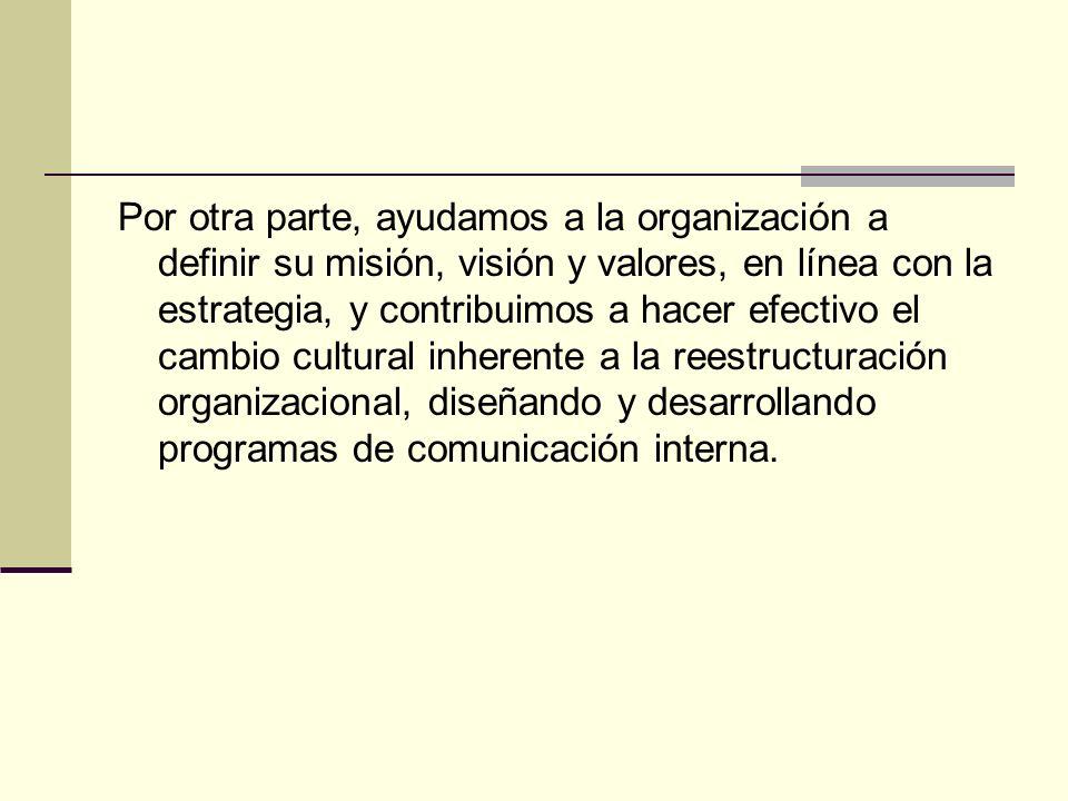 Por otra parte, ayudamos a la organización a definir su misión, visión y valores, en línea con la estrategia, y contribuimos a hacer efectivo el cambio cultural inherente a la reestructuración organizacional, diseñando y desarrollando programas de comunicación interna.