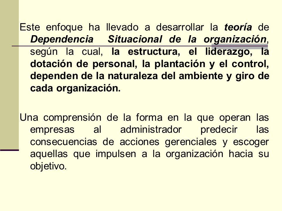 Este enfoque ha llevado a desarrollar la teoría de Dependencia Situacional de la organización, según la cual, la estructura, el liderazgo, la dotación de personal, la plantación y el control, dependen de la naturaleza del ambiente y giro de cada organización.