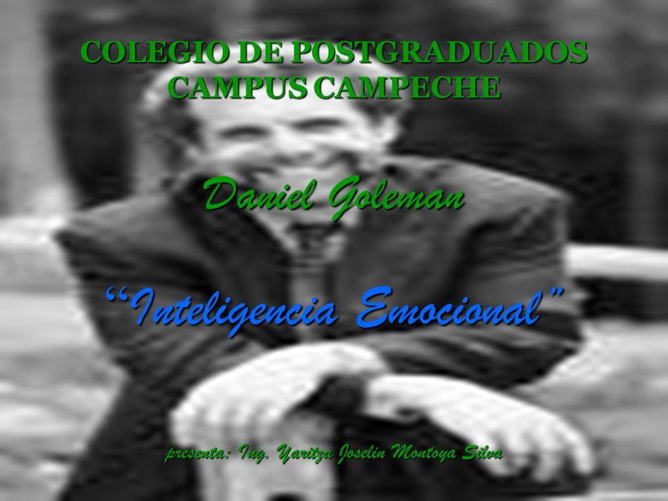 COLEGIO DE POSTGRADUADOS CAMPUS CAMPECHE Daniel Goleman Inteligencia Emocional presenta: Ing.