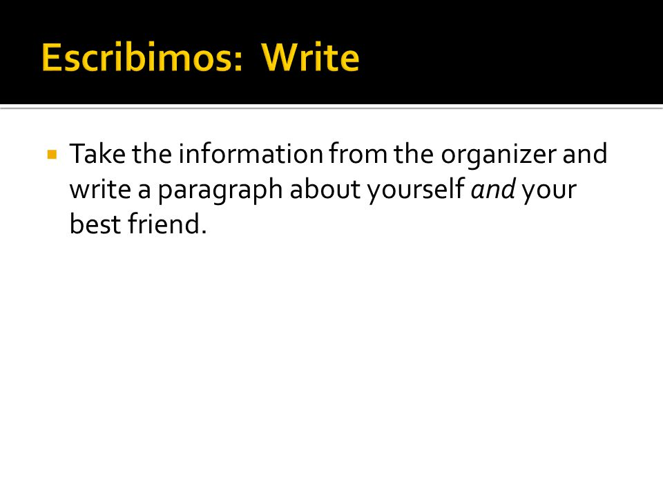 Escribimos: Write Take the information from the organizer and write a paragraph about yourself and your best friend.
