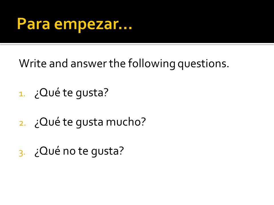 Para empezar… Write and answer the following questions. ¿Qué te gusta
