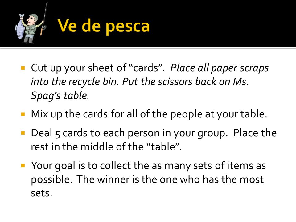 Ve de pesca Cut up your sheet of cards . Place all paper scraps into the recycle bin. Put the scissors back on Ms. Spag's table.