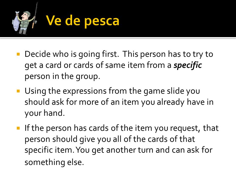 Ve de pesca Decide who is going first. This person has to try to get a card or cards of same item from a specific person in the group.