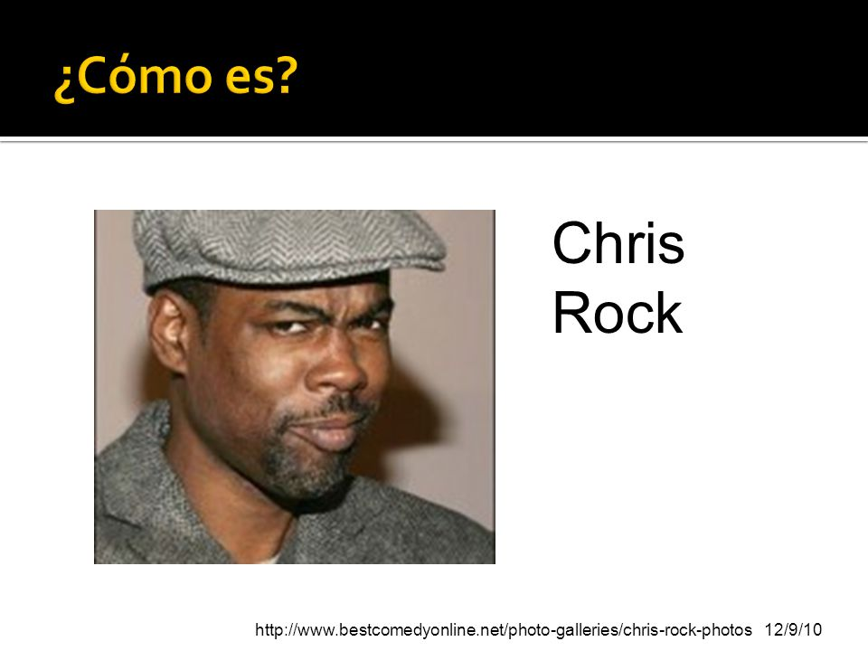 ¿Cómo es Chris Rock http://www.bestcomedyonline.net/photo-galleries/chris-rock-photos 12/9/10
