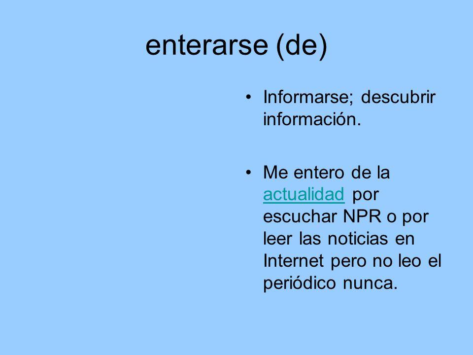 enterarse (de) Informarse; descubrir información.