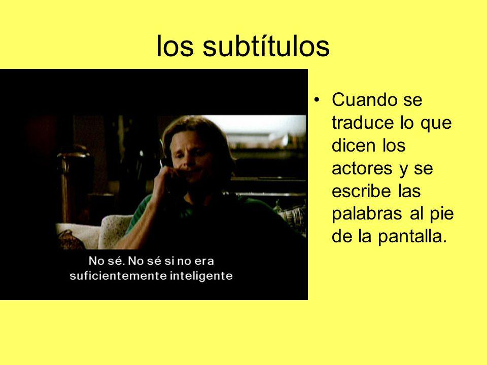 los subtítulos Cuando se traduce lo que dicen los actores y se escribe las palabras al pie de la pantalla.