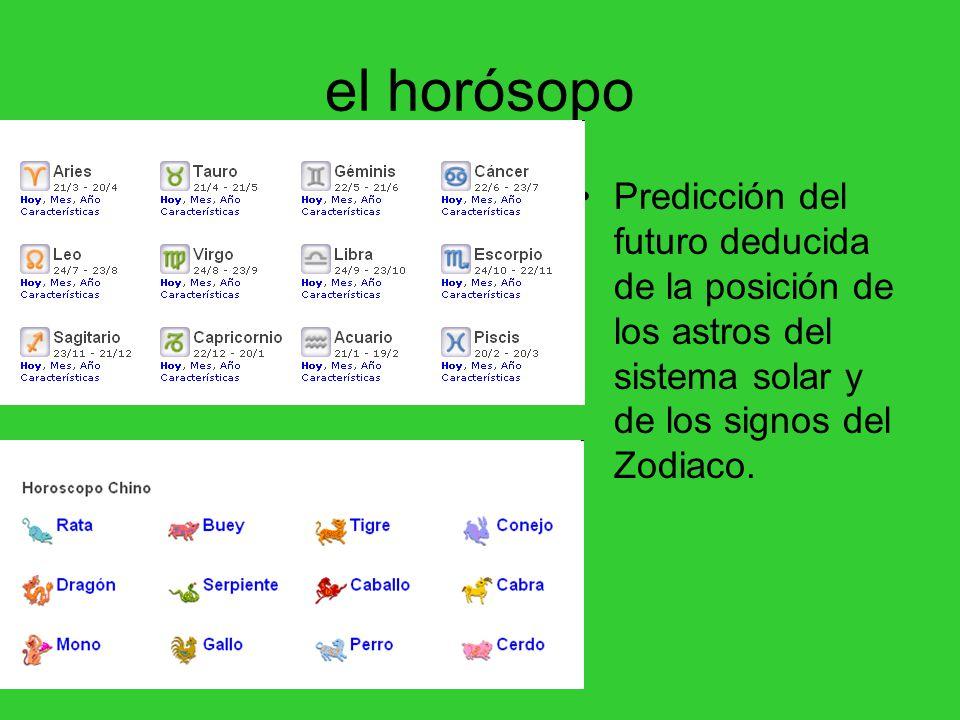 el horósopo Predicción del futuro deducida de la posición de los astros del sistema solar y de los signos del Zodiaco.