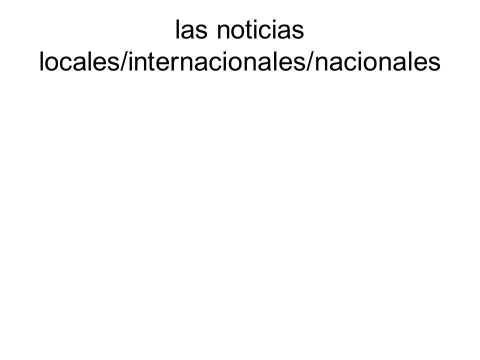 las noticias locales/internacionales/nacionales
