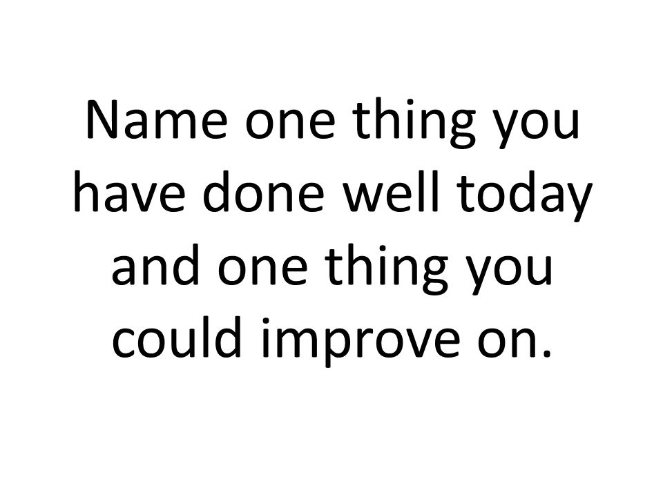 Name one thing you have done well today and one thing you could improve on.