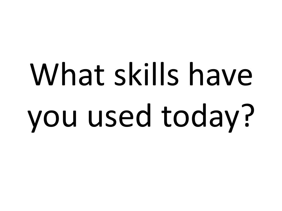 What skills have you used today