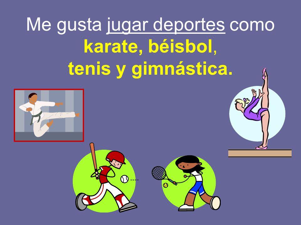 Me gusta jugar deportes como karate, béisbol, tenis y gimnástica.