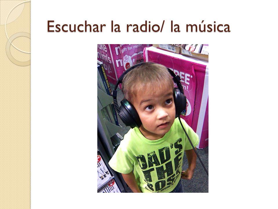 Escuchar la radio/ la música