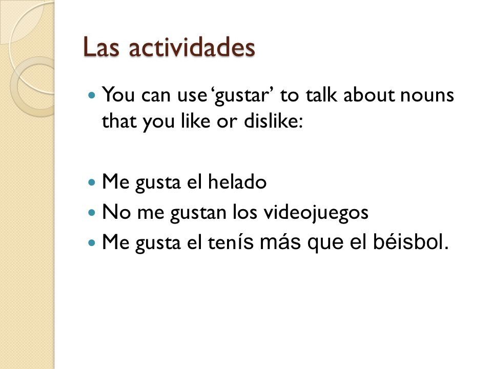 Las actividades You can use 'gustar' to talk about nouns that you like or dislike: Me gusta el helado.