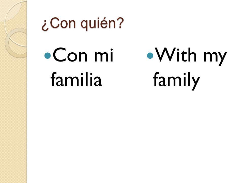 ¿Con quién Con mi familia With my family