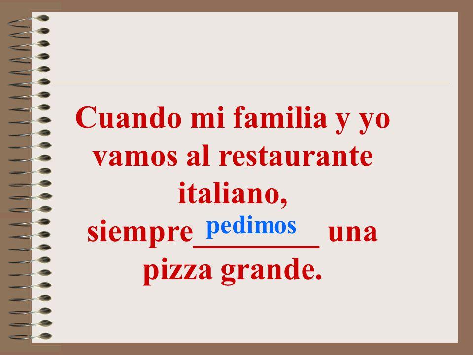 Cuando mi familia y yo vamos al restaurante italiano, siempre________ una pizza grande.