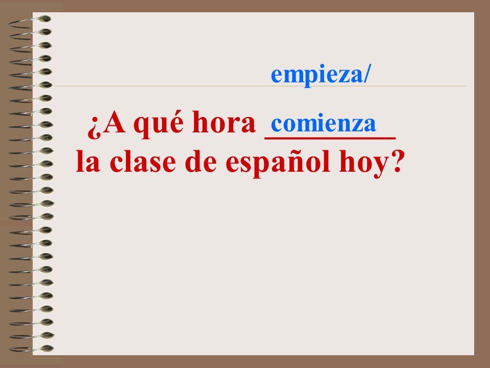 ¿A qué hora ________ la clase de español hoy