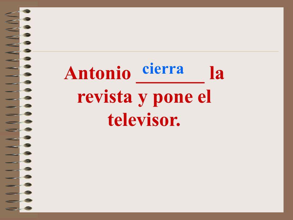 Antonio _______ la revista y pone el televisor.