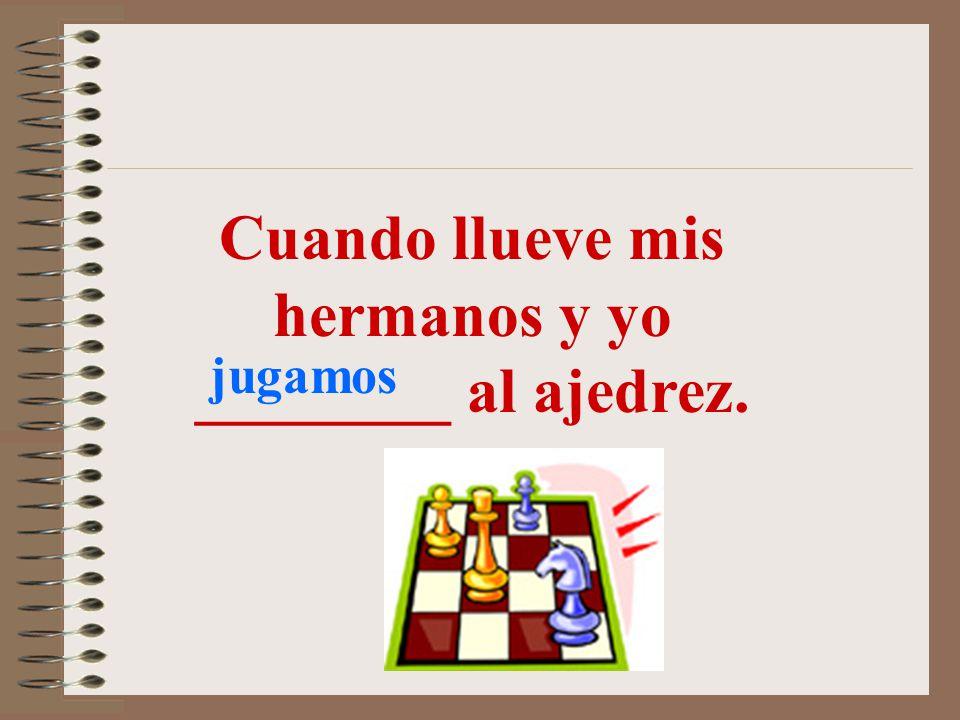 Cuando llueve mis hermanos y yo ________ al ajedrez.