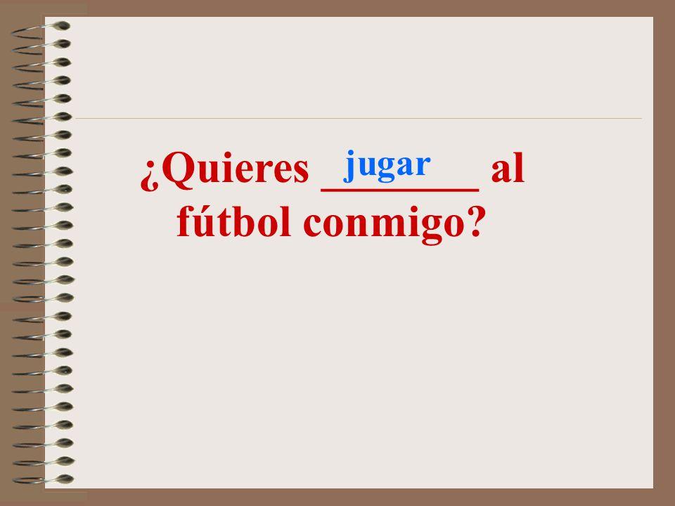 ¿Quieres _______ al fútbol conmigo