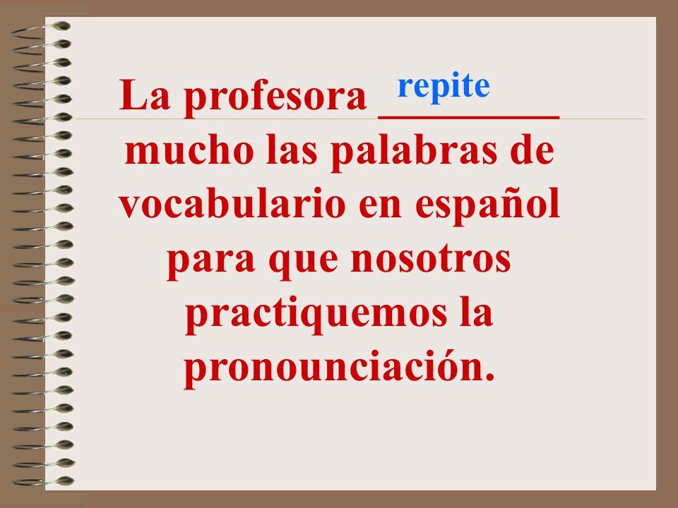 repite La profesora ________ mucho las palabras de vocabulario en español para que nosotros practiquemos la pronounciación.